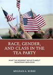 Race, Gender, and Class in the Tea Party: What the Movement Reflects about Mainstream Ideologies by Megan Burke