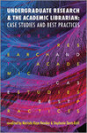 Undergraduate Research and the Academic Librarian: Case Studies and Best Practices by Merinda Kaye Hensley and Stephanie Davis-Kahl